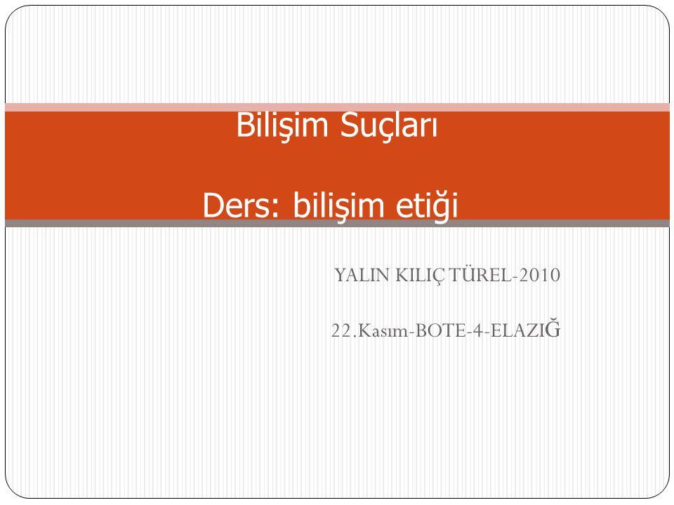 YALIN KILIÇ TÜREL-2010 22.Kasım-BOTE-4-ELAZI Ğ Bilişim Suçları Ders: bilişim etiği