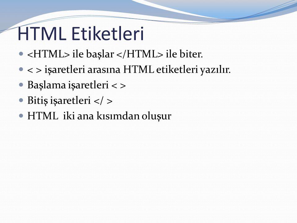 HTML Etiketleri  ile başlar ile biter.  işaretleri arasına HTML etiketleri yazılır.  Başlama işaretleri  Bitiş işaretleri  HTML iki ana kısımdan