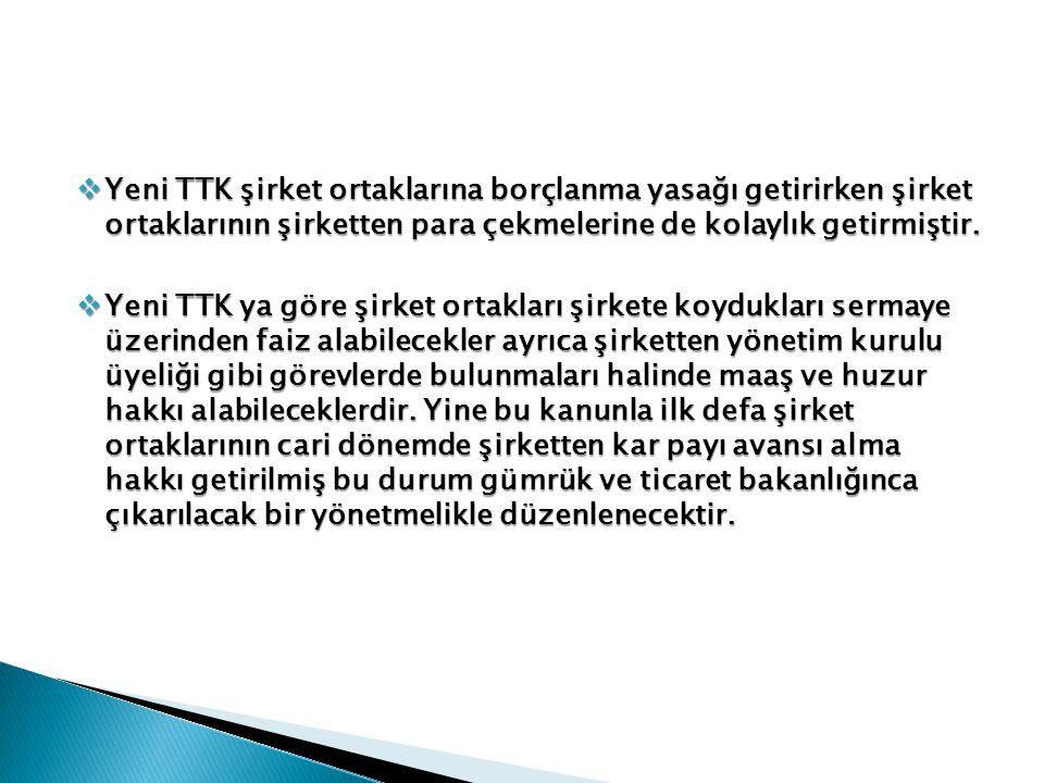  Yeni TTK şirket ortaklarına borçlanma yasağı getirirken şirket ortaklarının şirketten para çekmelerine de kolaylık getirmiştir.  Yeni TTK ya göre ş
