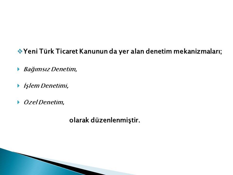  Yeni Türk Ticaret Kanunun da yer alan denetim mekanizmaları;  Bağımsız Denetim,  İşlem Denetimi,  Özel Denetim, olarak düzenlenmiştir. olarak düz