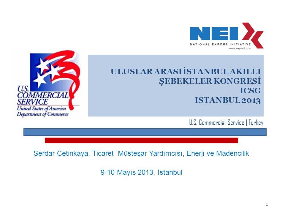 ULUSLAR ARASI İSTANBUL AKILLI ŞEBEKELER KONGRESİ ICSG ISTANBUL 2013 Serdar Çetinkaya, Ticaret Müsteşar Yardımcısı, Enerji ve Madencilik 9-10 Mayıs 2013, İstanbul U.S.
