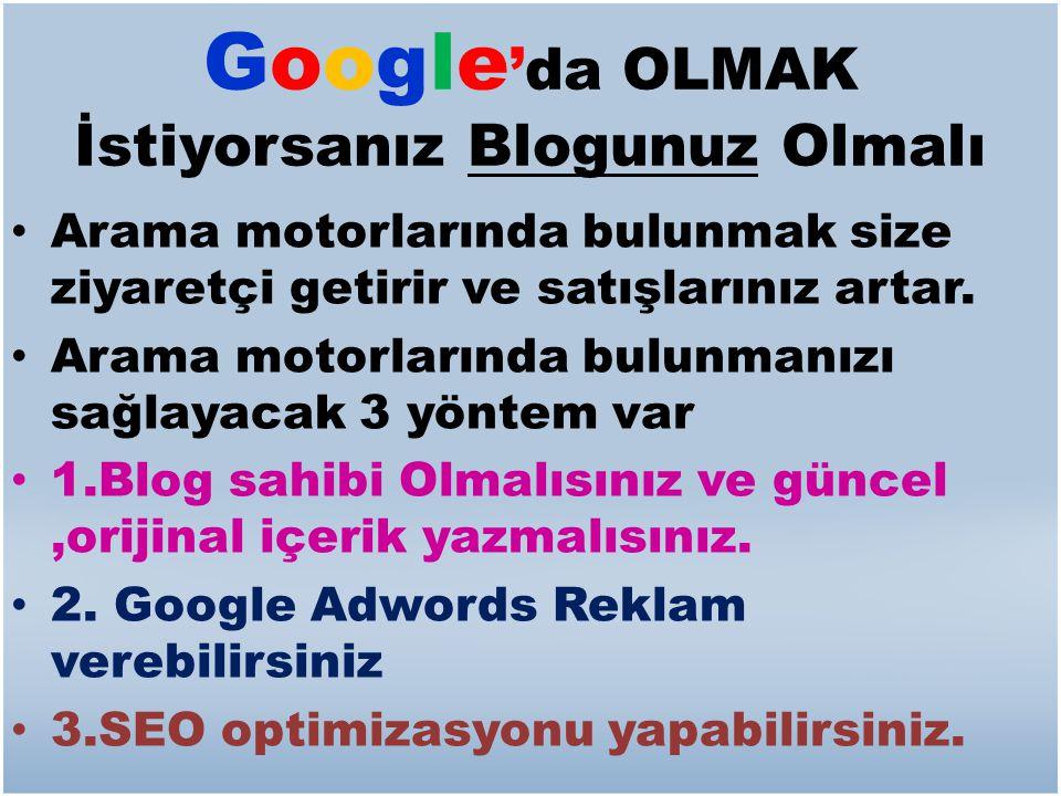 Google 'da OLMAK İstiyorsanız Blogunuz Olmalı • Arama motorlarında bulunmak size ziyaretçi getirir ve satışlarınız artar. • Arama motorlarında bulunma