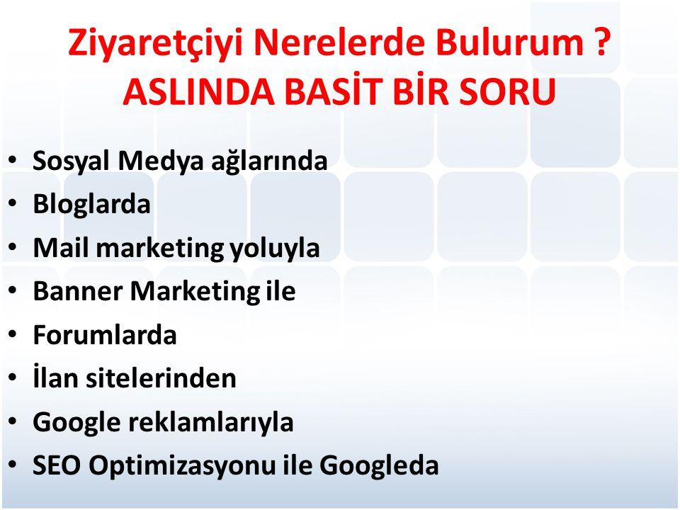 Ziyaretçiyi Nerelerde Bulurum ? ASLINDA BASİT BİR SORU • Sosyal Medya ağlarında • Bloglarda • Mail marketing yoluyla • Banner Marketing ile • Forumlar