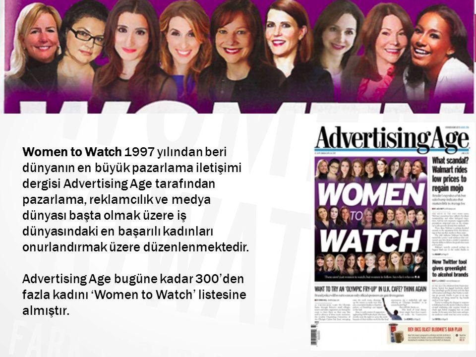Women to Watch 1997 yılından beri dünyanın en büyük pazarlama iletişimi dergisi Advertising Age tarafından pazarlama, reklamcılık ve medya dünyası baş