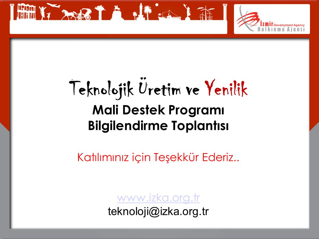 Teknolojik Üretim ve Yenilik Mali Destek Programı Bilgilendirme Toplantısı Katılımınız için Teşekkür Ederiz.. www.izka.org.tr teknoloji@izka.org.tr