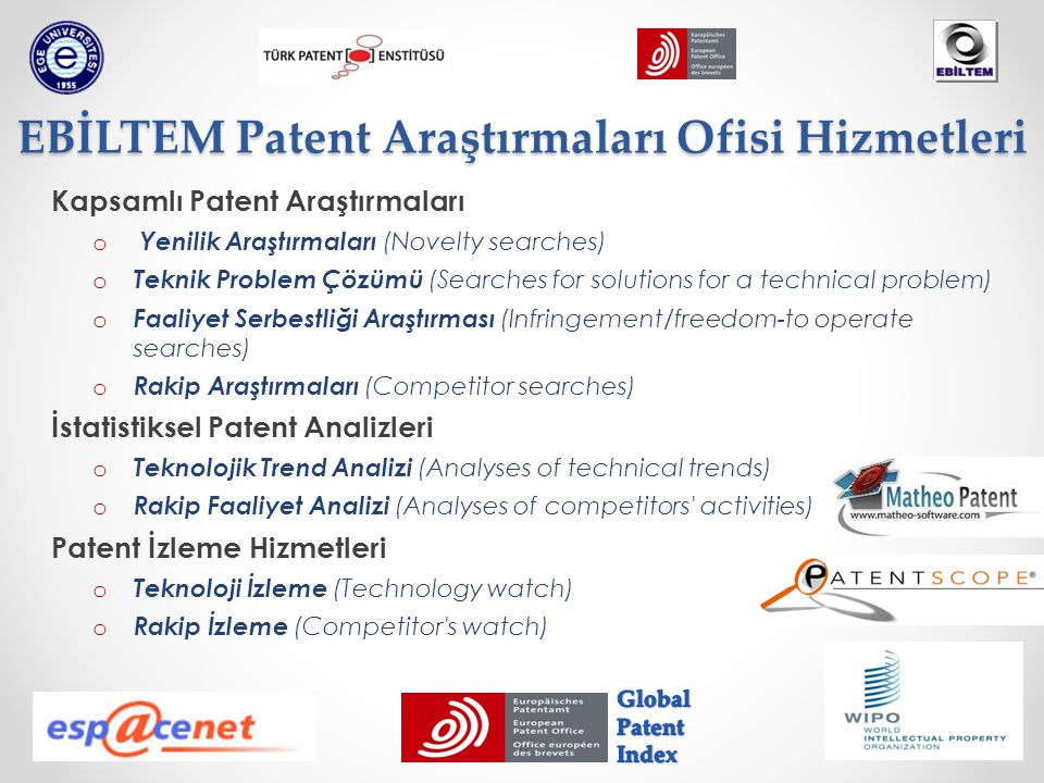 Kapsamlı Patent Araştırmaları o Yenilik Araştırmaları (Novelty searches) o Teknik Problem Çözümü (Searches for solutions for a technical problem) o Faaliyet Serbestliği Araştırması (Infringement/freedom-to operate searches) o Rakip Araştırmaları (Competitor searches) İstatistiksel Patent Analizleri o Teknolojik Trend Analizi (Analyses of technical trends) o Rakip Faaliyet Analizi (Analyses of competitors activities) Patent İzleme Hizmetleri o Teknoloji İzleme (Technology watch) o Rakip İzleme (Competitor s watch) EBİLTEM Patent Araştırmaları Ofisi Hizmetleri
