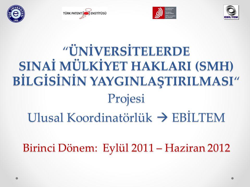 ÜNİVERSİTELERDE SINAİ MÜLKİYET HAKLARI (SMH) BİLGİSİNİN YAYGINLAŞTIRILMASI Projesi Ulusal Koordinatörlük  EBİLTEM Birinci Dönem: Eylül 2011 – Haziran 2012