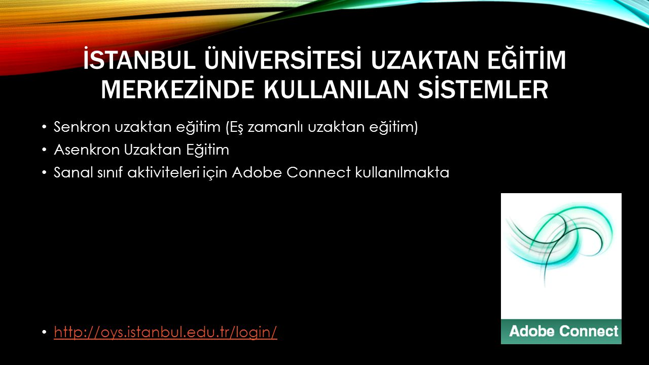 İSTANBUL ÜNİVERSİTESİ UZAKTAN EĞİTİM MERKEZİNDE KULLANILAN SİSTEMLER • Senkron uzaktan eğitim (Eş zamanlı uzaktan eğitim) • Asenkron Uzaktan Eğitim • Sanal sınıf aktiviteleri için Adobe Connect kullanılmakta • http://oys.istanbul.edu.tr/login/ http://oys.istanbul.edu.tr/login/
