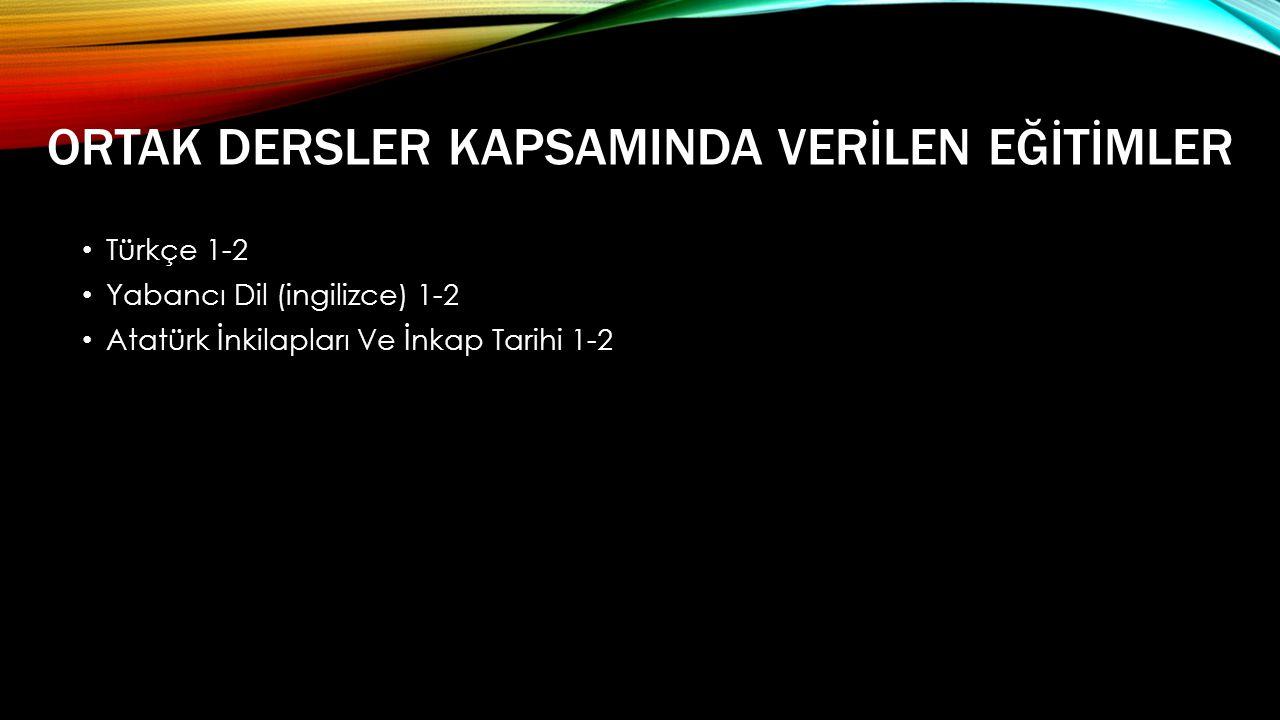 ORTAK DERSLER KAPSAMINDA VERİLEN EĞİTİMLER • Türkçe 1-2 • Yabancı Dil (ingilizce) 1-2 • Atatürk İnkilapları Ve İnkap Tarihi 1-2