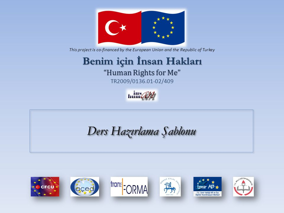 "Ders Hazırlama Şablonu Benim için İnsan Hakları ""Human Rights for Me"" TR2009/0136.01-02/409 This project is co-financed by the European Union and the"