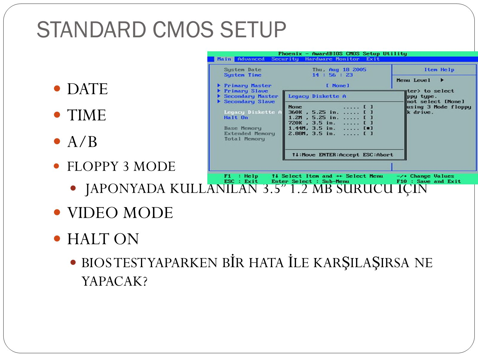 "STANDARD CMOS SETUP  DATE  TIME  A/B  FLOPPY 3 MODE  JAPONYADA KULLANILAN 3.5"" 1.2 MB SÜRÜCÜ İ Ç İ N  VIDEO MODE  HALT ON  BIOS TEST YAPARKEN"