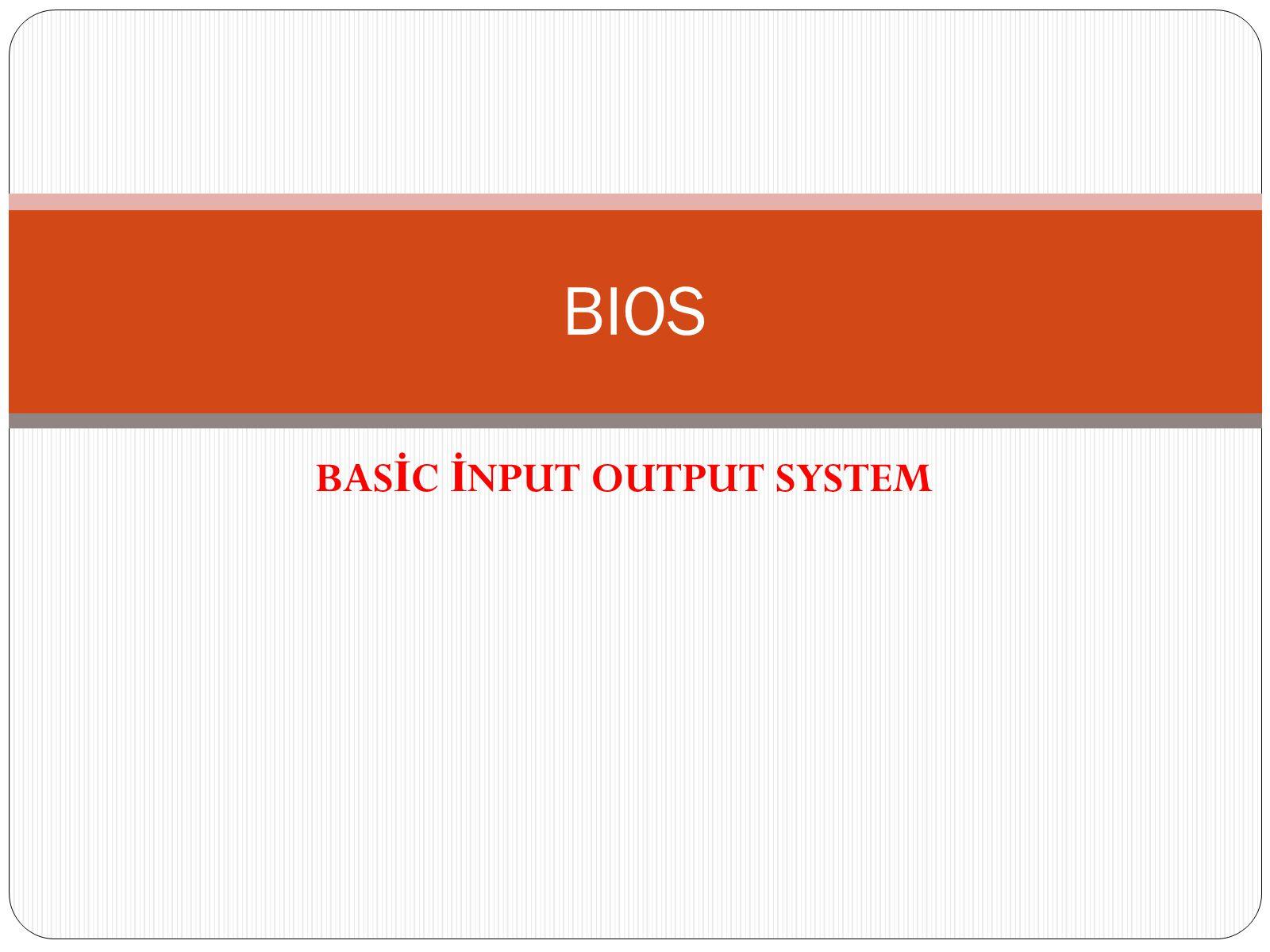 BAS İ C İ NPUT OUTPUT SYSTEM BIOS