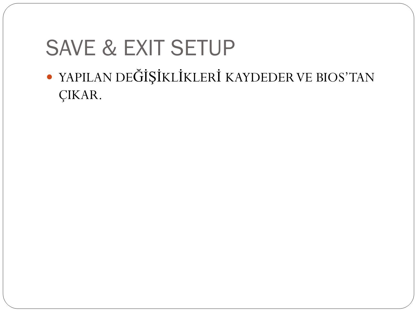 SAVE & EXIT SETUP  YAPILAN DE ĞİŞİ KL İ KLER İ KAYDEDER VE BIOS'TAN ÇIKAR.