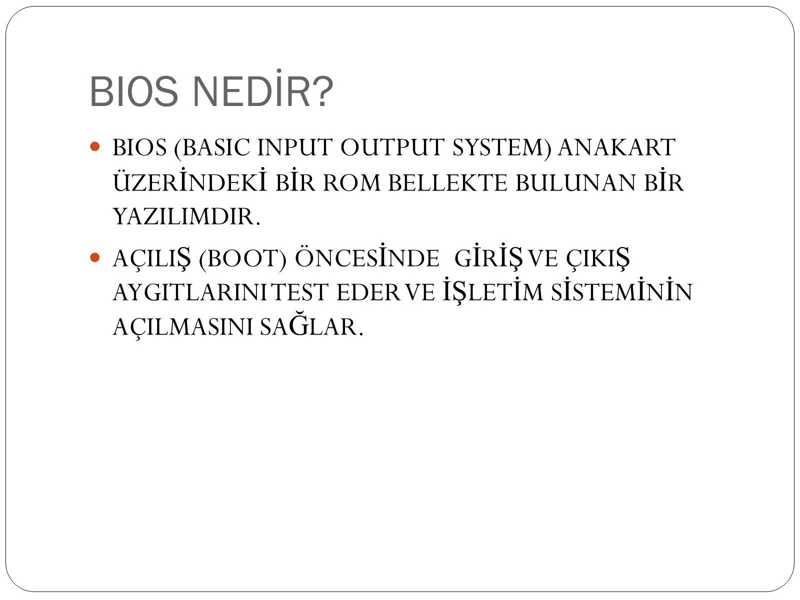 BIOS NEDİR?  BIOS (BASIC INPUT OUTPUT SYSTEM) ANAKART ÜZER İ NDEK İ B İ R ROM BELLEKTE BULUNAN B İ R YAZILIMDIR.  AÇILI Ş (BOOT) ÖNCES İ NDE G İ R İ