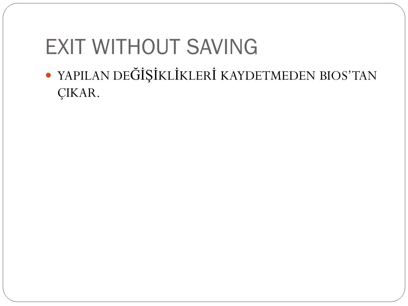 EXIT WITHOUT SAVING  YAPILAN DE ĞİŞİ KL İ KLER İ KAYDETMEDEN BIOS'TAN ÇIKAR.