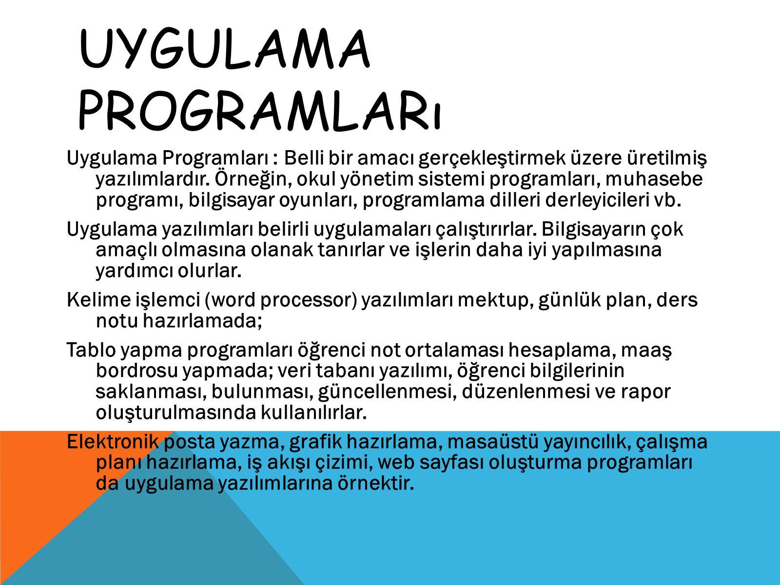 UYGULAMA PROGRAMLARı Uygulama Programları : Belli bir amacı gerçekleştirmek üzere üretilmiş yazılımlardır. Örneğin, okul yönetim sistemi programları,