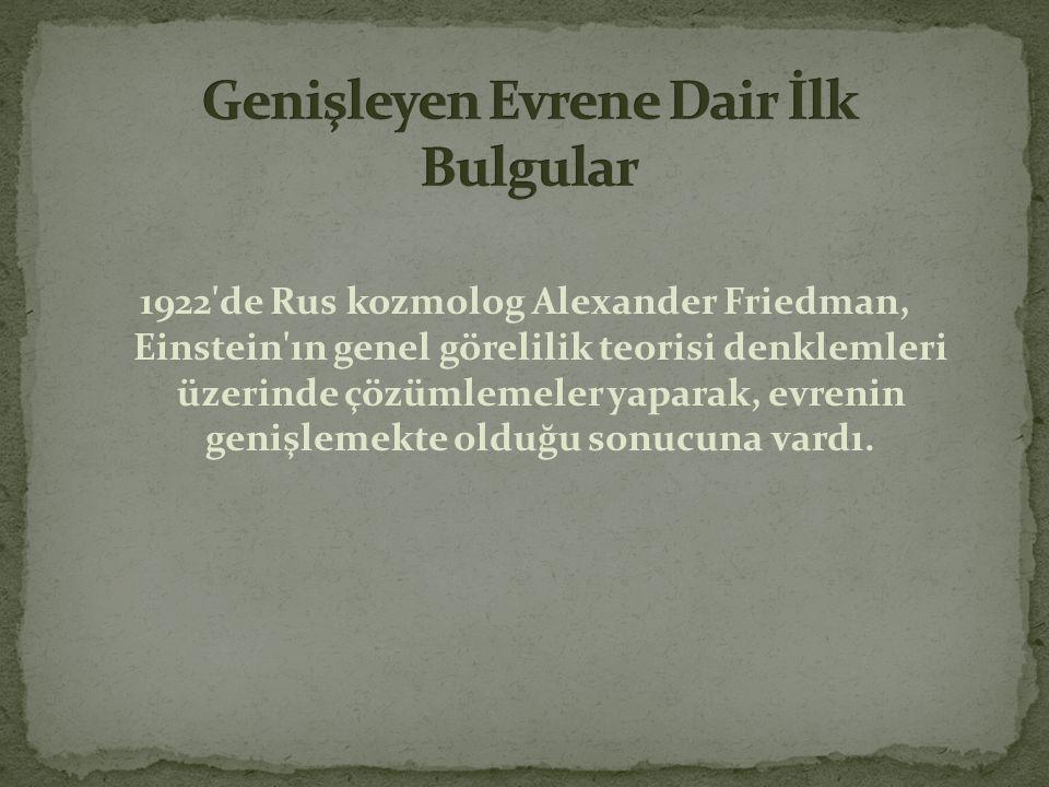1922'de Rus kozmolog Alexander Friedman, Einstein'ın genel görelilik teorisi denklemleri üzerinde çözümlemeler yaparak, evrenin genişlemekte olduğu so