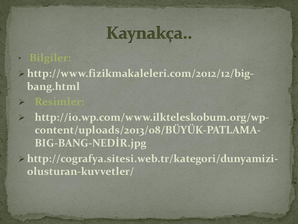 • Bilgiler:  http://www.fizikmakaleleri.com/2012/12/big- bang.html  Resimler:  http://i0.wp.com/www.ilkteleskobum.org/wp- content/uploads/2013/08/B
