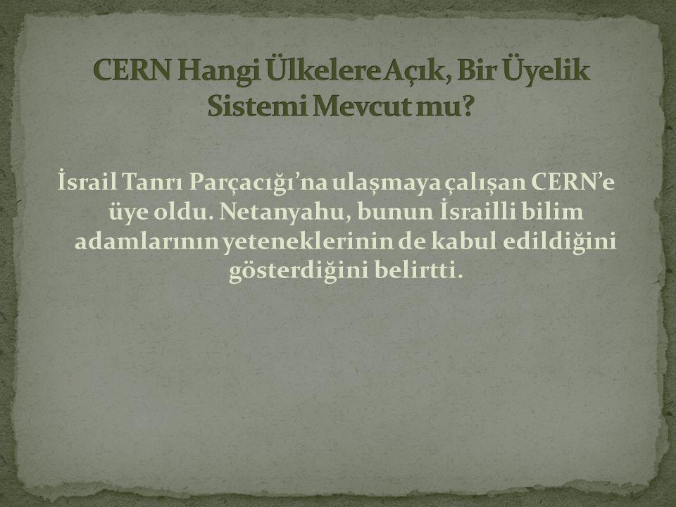 İsrail Tanrı Parçacığı'na ulaşmaya çalışan CERN'e üye oldu. Netanyahu, bunun İsrailli bilim adamlarının yeteneklerinin de kabul edildiğini gösterdiğin