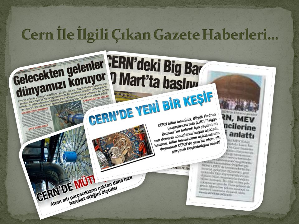 • Bilgiler:  http://www.teknolojide.com/cern-nedir_5560.aspx • Resimler:  http://www.yalcinguran.com/2010/03/cern-ne-karsi-rhic/  http://www.sentezhaber.com/bilim/cernde-yeni-bir-kesif- h89668.html  http://alternatif.blogcu.com/cern-deneyi-karadelik-dunyanin- sonu-mu/3461652  http://peopleus.blogspot.com.tr/2012/07/gods-particle-secret- of-universe.html  http://www.seyrusefer.com/2009/05/17/melekler-ve-seytanlar/