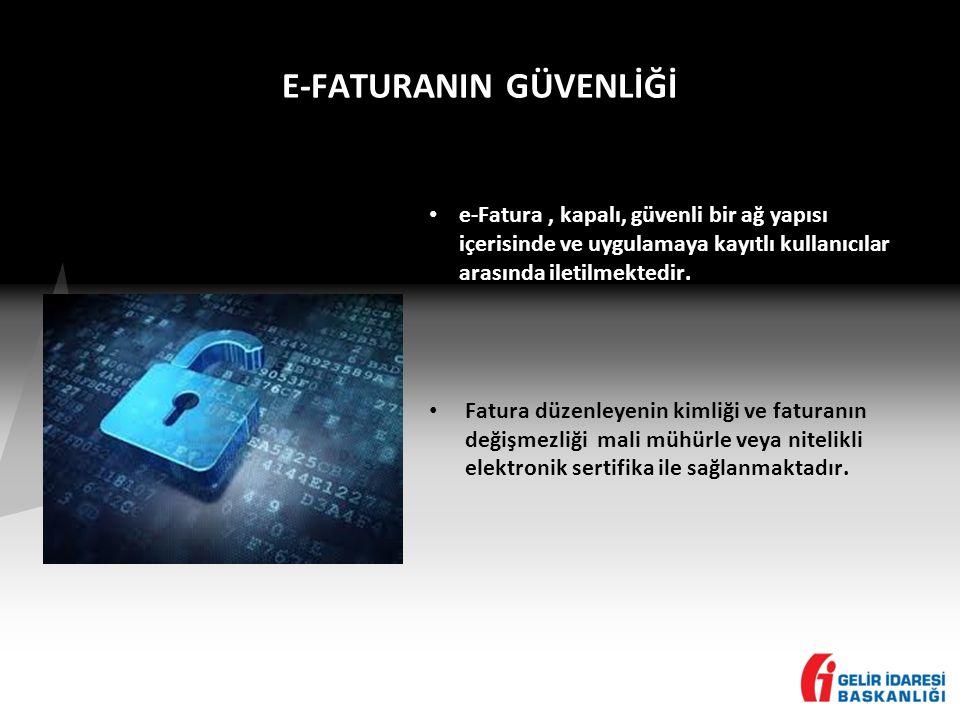 E-FATURANIN GÜVENLİĞİ • e-Fatura, kapalı, güvenli bir ağ yapısı içerisinde ve uygulamaya kayıtlı kullanıcılar arasında iletilmektedir.