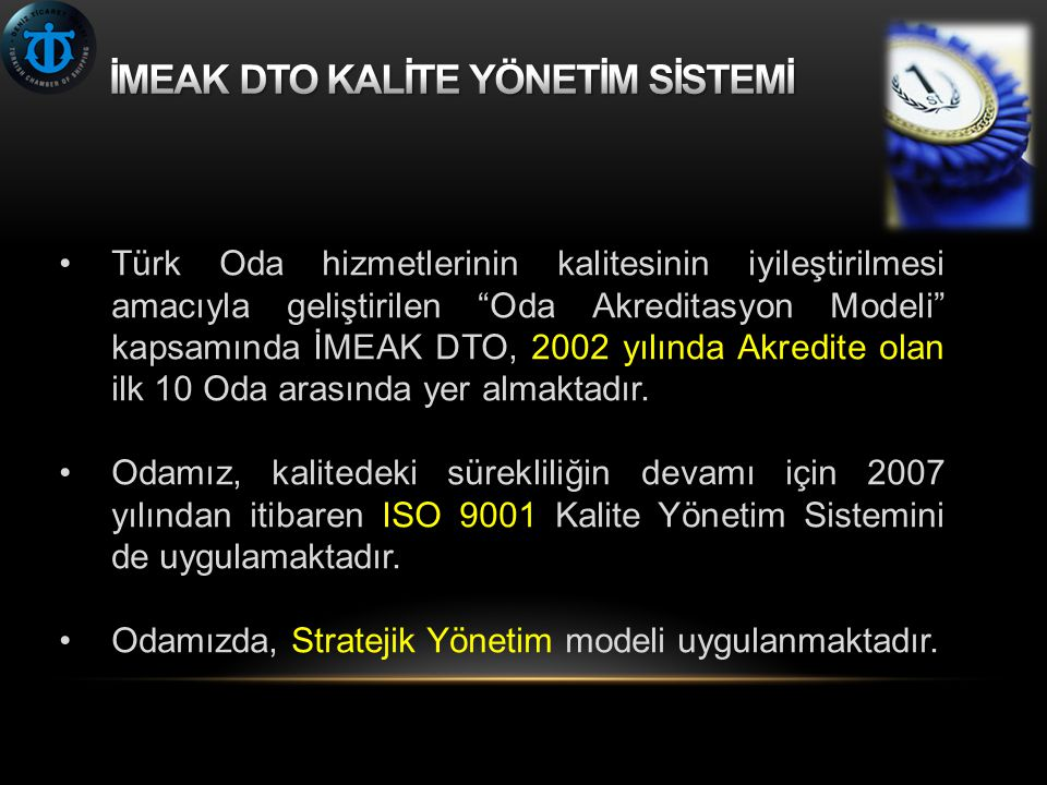 """•Türk Oda hizmetlerinin kalitesinin iyileştirilmesi amacıyla geliştirilen """"Oda Akreditasyon Modeli"""" kapsamında İMEAK DTO, 2002 yılında Akredite olan i"""