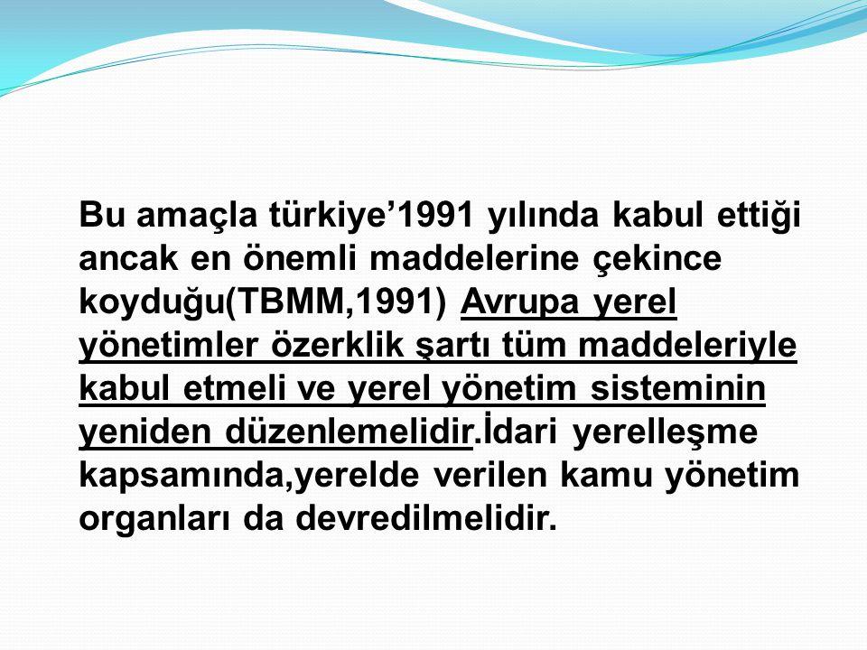Bu amaçla türkiye'1991 yılında kabul ettiği ancak en önemli maddelerine çekince koyduğu(TBMM,1991) Avrupa yerel yönetimler özerklik şartı tüm maddeler