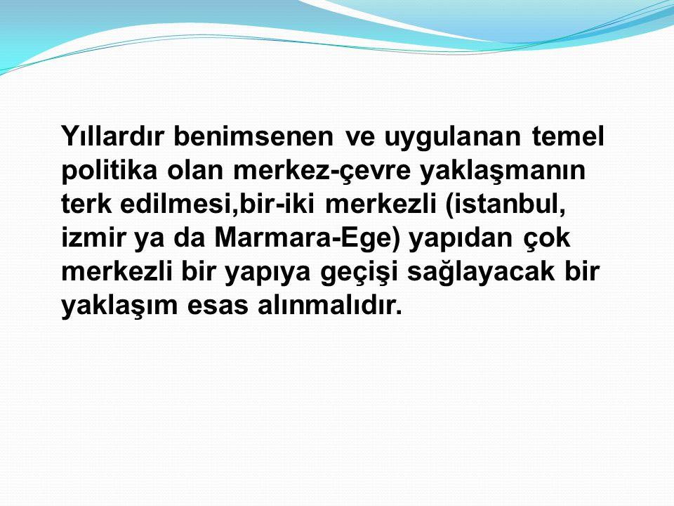 Yıllardır benimsenen ve uygulanan temel politika olan merkez-çevre yaklaşmanın terk edilmesi,bir-iki merkezli (istanbul, izmir ya da Marmara-Ege) yapı
