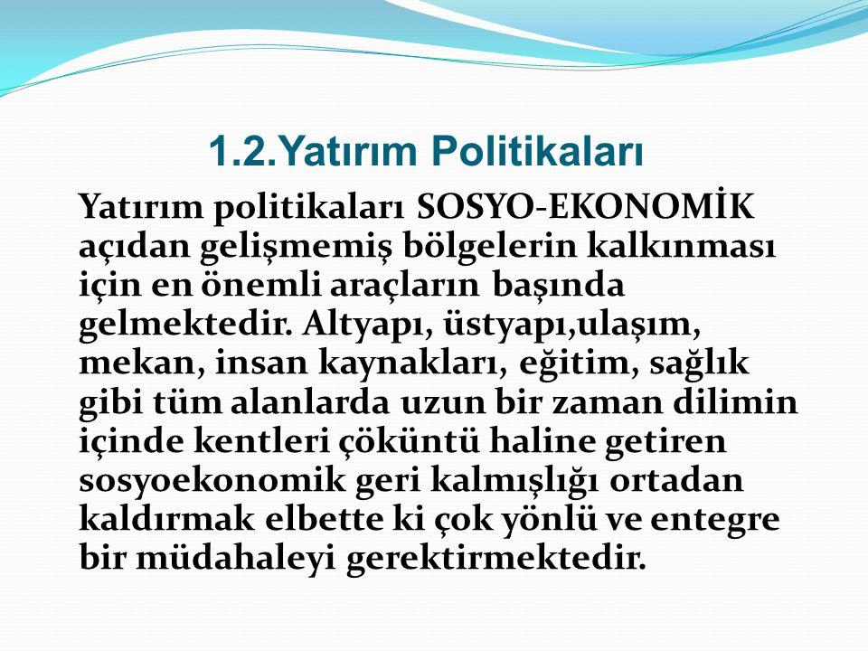 1.2.Yatırım Politikaları Yatırım politikaları SOSYO-EKONOMİK açıdan gelişmemiş bölgelerin kalkınması için en önemli araçların başında gelmektedir. Alt