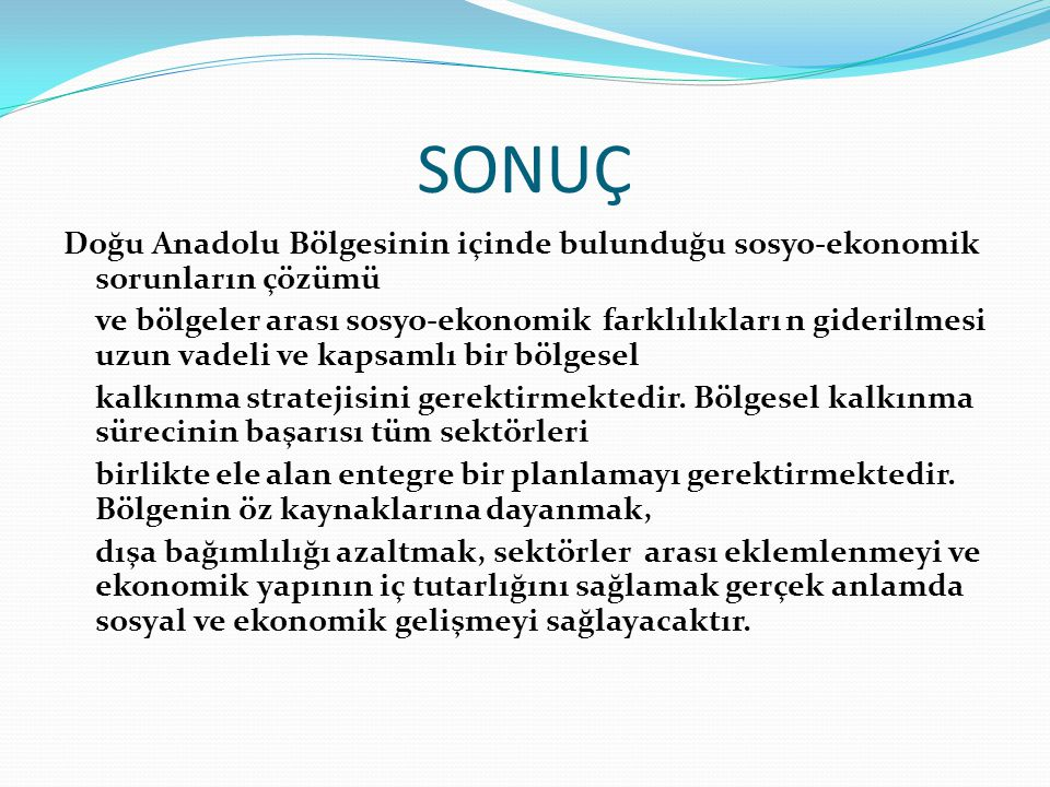 SONUÇ Doğu Anadolu Bölgesinin içinde bulunduğu sosyo-ekonomik sorunların çözümü ve bölgeler arası sosyo-ekonomik farklılıkları n giderilmesi uzun vadeli ve kapsamlı bir bölgesel kalkınma stratejisini gerektirmektedir.