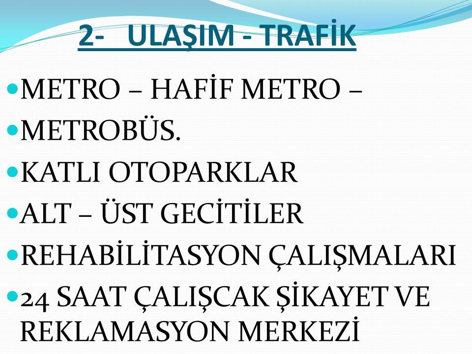 2- ULAŞIM - TRAFİK  METRO – HAFİF METRO –  METROBÜS.