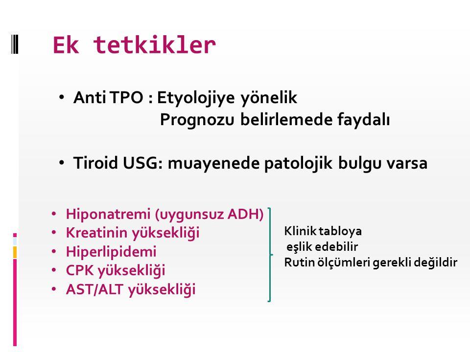 Ek tetkikler • Anti TPO : Etyolojiye yönelik Prognozu belirlemede faydalı • Tiroid USG: muayenede patolojik bulgu varsa • Hiponatremi (uygunsuz ADH) •
