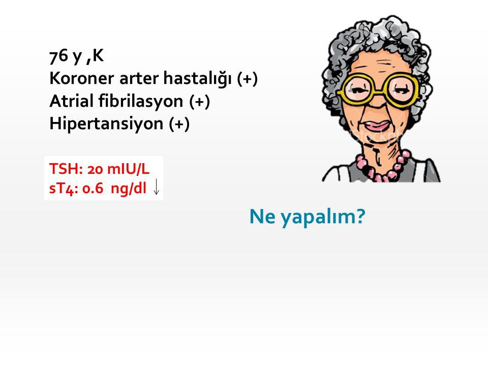 76 y,K Koroner arter hastalığı (+) Atrial fibrilasyon (+) Hipertansiyon (+) TSH: 20 mIU/L sT4: 0.6 ng/dl Ne yapalım?