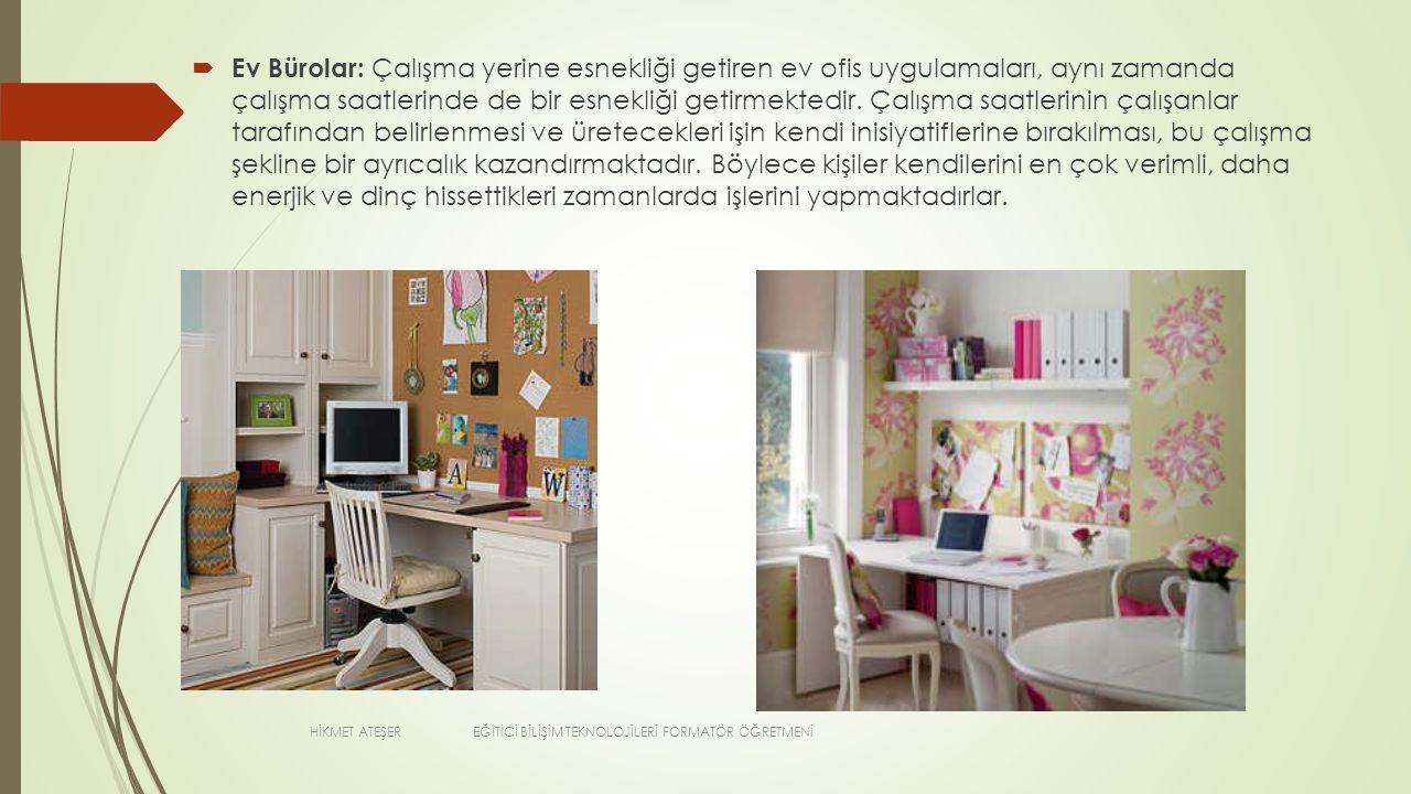  Ev Bürolar: Çalışma yerine esnekliği getiren ev ofis uygulamaları, aynı zamanda çalışma saatlerinde de bir esnekliği getirmektedir. Çalışma saatleri