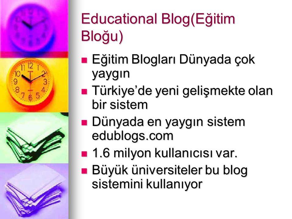 Educational Blog(Eğitim Bloğu)  Eğitim Blogları Dünyada çok yaygın  Türkiye'de yeni gelişmekte olan bir sistem  Dünyada en yaygın sistem edublogs.c
