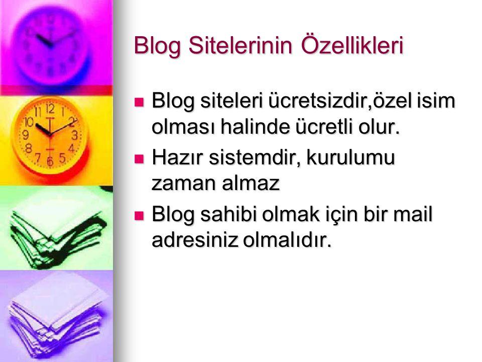Blog Sitelerinin Özellikleri  Blog siteleri ücretsizdir,özel isim olması halinde ücretli olur.  Hazır sistemdir, kurulumu zaman almaz  Blog sahibi