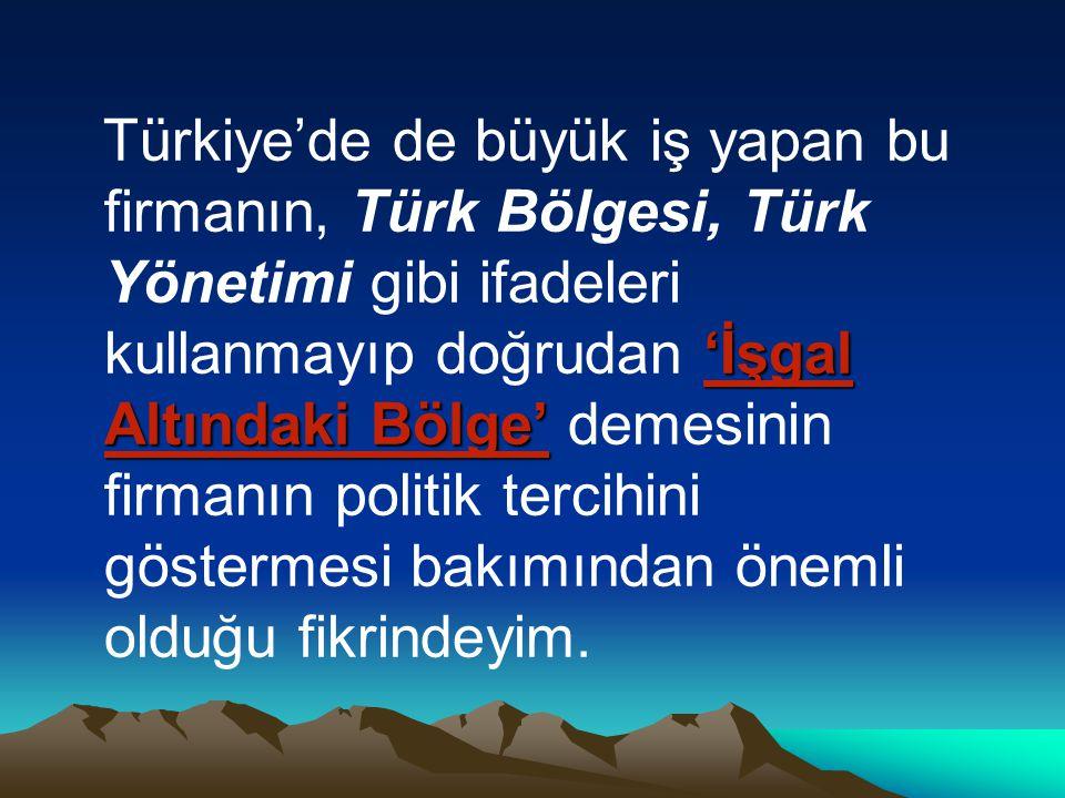 'İşgal Altındaki Bölge' Türkiye'de de büyük iş yapan bu firmanın, Türk Bölgesi, Türk Yönetimi gibi ifadeleri kullanmayıp doğrudan 'İşgal Altındaki Bölge' demesinin firmanın politik tercihini göstermesi bakımından önemli olduğu fikrindeyim.