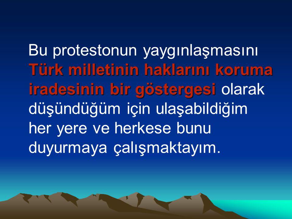 Bu protestonun yaygınlaşmasını Türk milletinin haklarını koruma iradesinin bir göstergesi olarak düşündüğüm için ulaşabildiğim her yere ve herkese bunu duyurmaya çalışmaktayım.