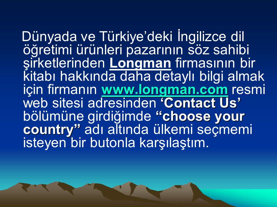 www.longman.com www.longman.com 'Contact Us' choose your country Dünyada ve Türkiye'deki İngilizce dil öğretimi ürünleri pazarının söz sahibi şirketlerinden Longman firmasının bir kitabı hakkında daha detaylı bilgi almak için firmanın www.longman.com resmi web sitesi adresinden 'Contact Us' bölümüne girdiğimde choose your country adı altında ülkemi seçmemi isteyen bir butonla karşılaştım.www.longman.com