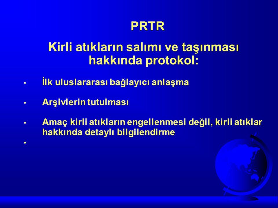 PRTR Kirli atıkların salımı ve taşınması hakkında protokol: • İlk uluslararası bağlayıcı anlaşma • Arşivlerin tutulması • Amaç kirli atıkların engelle
