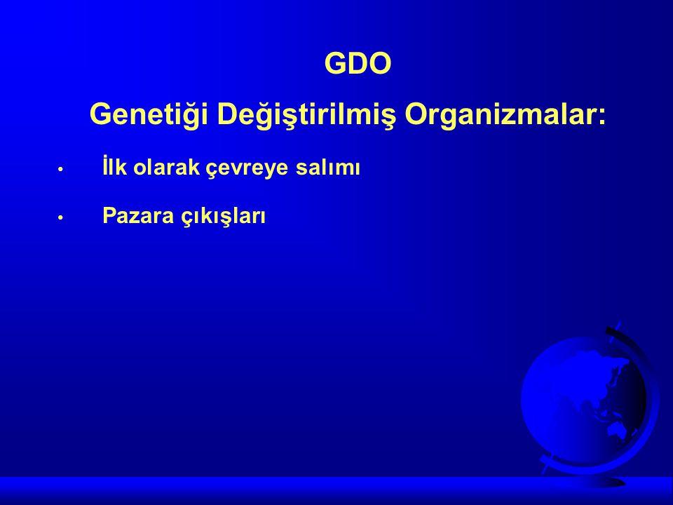 GDO Genetiği Değiştirilmiş Organizmalar: • İlk olarak çevreye salımı • Pazara çıkışları
