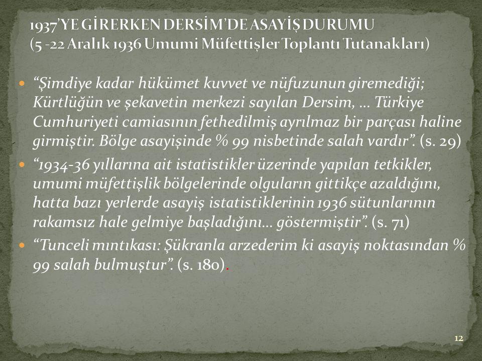  Şimdiye kadar hükümet kuvvet ve nüfuzunun giremediği; Kürtlüğün ve şekavetin merkezi sayılan Dersim, … Türkiye Cumhuriyeti camiasının fethedilmiş ayrılmaz bir parçası haline girmiştir.