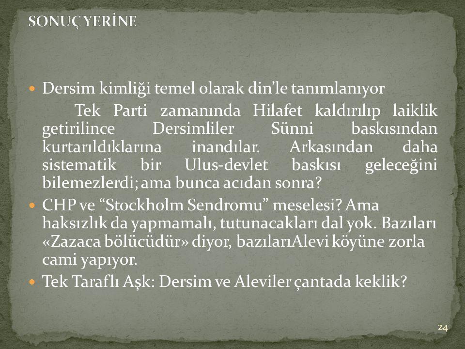  Dersim kimliği temel olarak din'le tanımlanıyor Tek Parti zamanında Hilafet kaldırılıp laiklik getirilince Dersimliler Sünni baskısından kurtarıldıklarına inandılar.