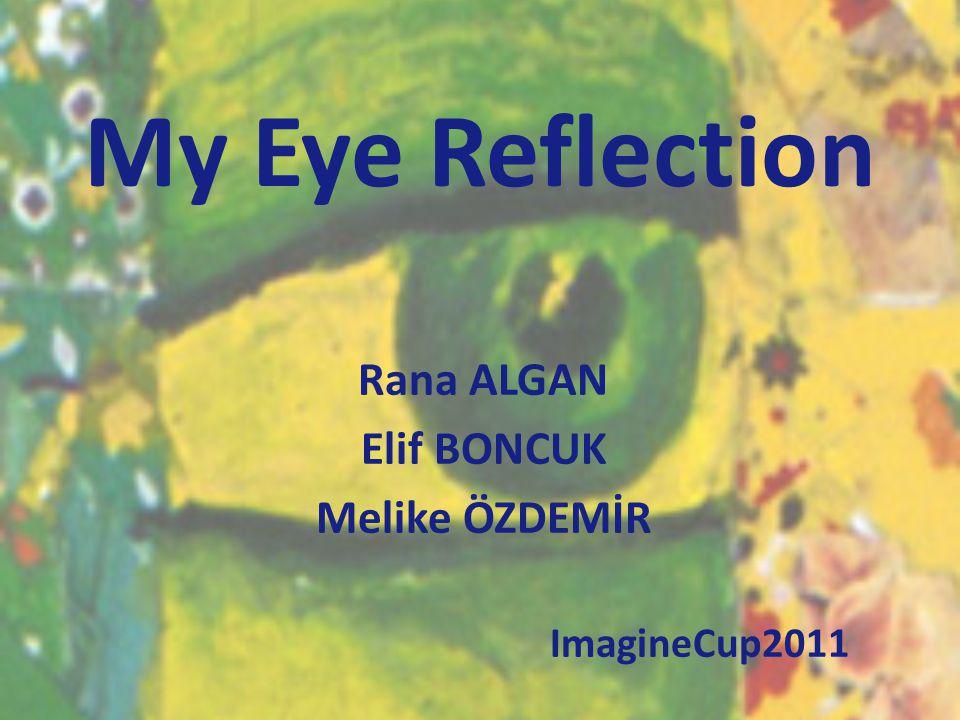 My Eye Reflection Rana ALGAN Elif BONCUK Melike ÖZDEMİR ImagineCup2011