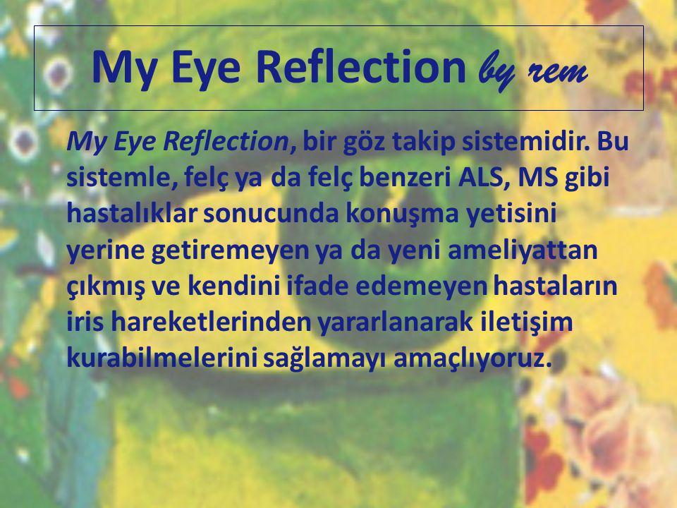 My Eye Reflection by rem My Eye Reflection, bir göz takip sistemidir. Bu sistemle, felç ya da felç benzeri ALS, MS gibi hastalıklar sonucunda konuşma