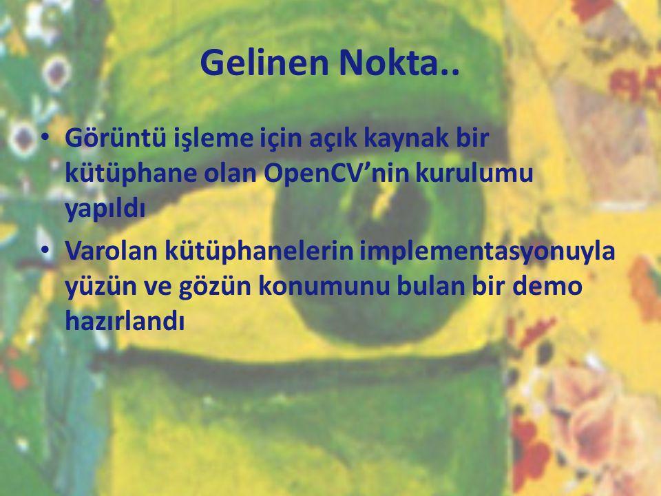 Gelinen Nokta.. • Görüntü işleme için açık kaynak bir kütüphane olan OpenCV'nin kurulumu yapıldı • Varolan kütüphanelerin implementasyonuyla yüzün ve