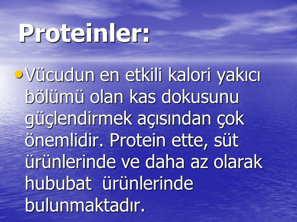 Proteinler: • Vücudun en etkili kalori yakıcı bölümü olan kas dokusunu güçlendirmek açısından çok önemlidir. Protein ette, süt ürünlerinde ve daha az