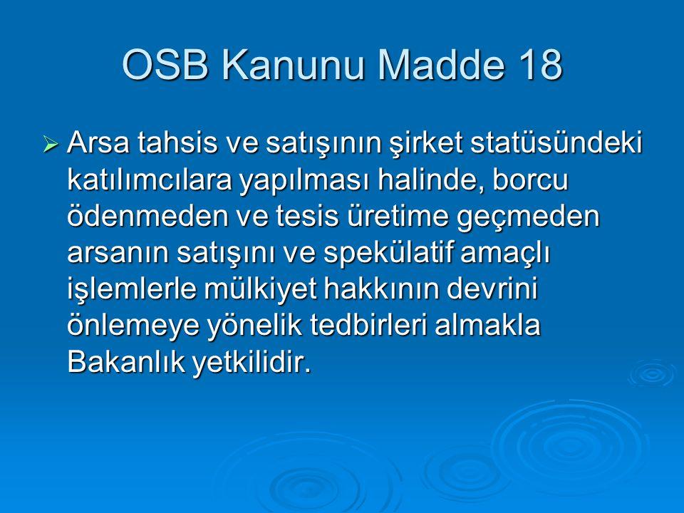 OSB Kanunu Madde 18  Arsa tahsis ve satışının şirket statüsündeki katılımcılara yapılması halinde, borcu ödenmeden ve tesis üretime geçmeden arsanın satışını ve spekülatif amaçlı işlemlerle mülkiyet hakkının devrini önlemeye yönelik tedbirleri almakla Bakanlık yetkilidir.