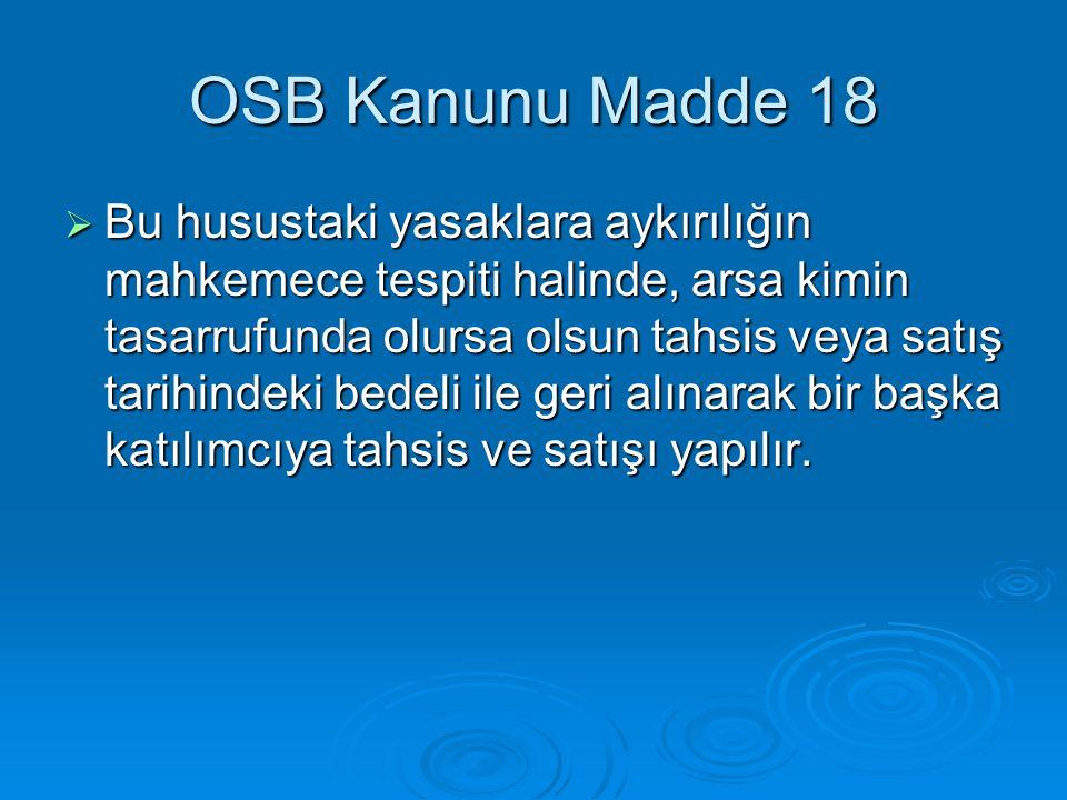 OSB Kanunu Madde 18  Bu husustaki yasaklara aykırılığın mahkemece tespiti halinde, arsa kimin tasarrufunda olursa olsun tahsis veya satış tarihindeki bedeli ile geri alınarak bir başka katılımcıya tahsis ve satışı yapılır.