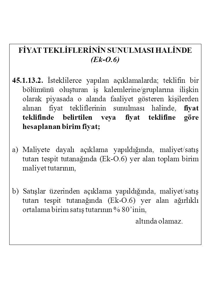 FİYAT TEKLİFLERİNİN SUNULMASI HALİNDE (Ek-O.6) 45.1.13.2. İsteklilerce yapılan açıklamalarda; teklifin bir bölümünü oluşturan iş kalemlerine/grupların